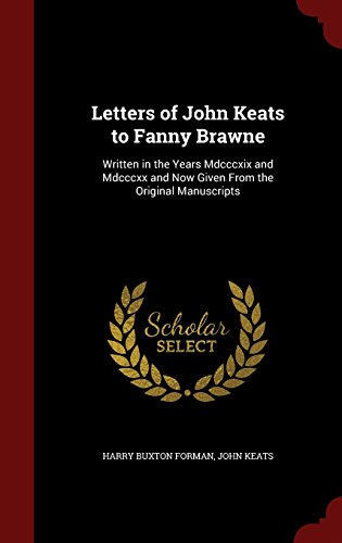 Letters of John Keats to Fanny Brawne: Written in the Years Mdcccxix and Mdcccxx and Now Given From the Original Manuscripts