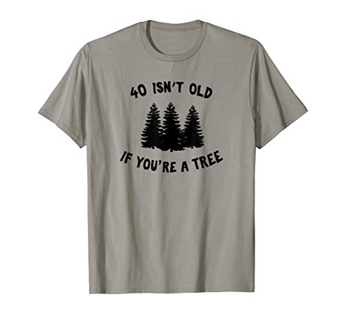 40 Isn't Old If You're A Tree Sarcastic Group Party T-Shirt T-Shirt