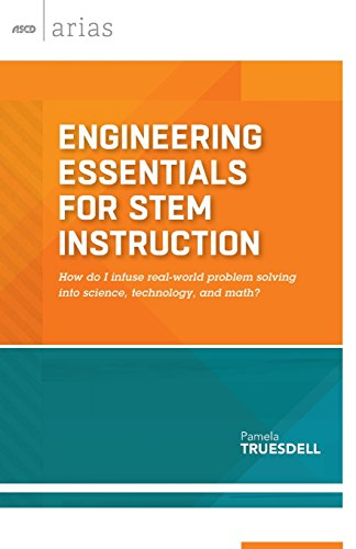 Engineering Essentials for STEM Instruction: How do I infuse real-world problem solving into science, technology, and math? (ASCD Arias