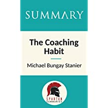 Summary: The Coaching Habit: Say Less, Ask More & Change the Way You Lead Forever by Michael Bungay Stanier