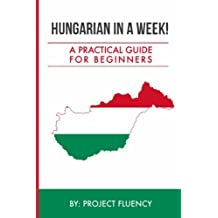 Hungarian in a Week! Start Speaking Basic Hungarian In Less Than 24 Hours: The Ultimate Crash Course For Beginners (Hungary, Travel Hungary, Budapest)