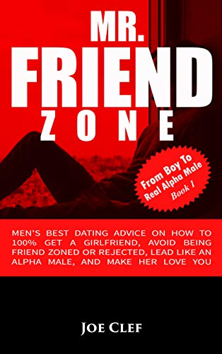 Mr. Friendzone: Men's Best Dating Advice on How to 100% Get a Girlfriend, Avoid Being Friend Zoned or Rejected, Lead Like an Alpha Male, and Make Her Love You (From Boy to Real Alpha Male Book 1)