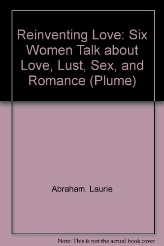Reinventing Love: Six Women Talk about Love, Lust, Sex, and Romance (Plume)