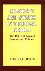 Markets and States in Tropical Africa: The Political Basis of Agricultural Policies (California Series on Social Choice and Political Economy) by Robert H. Bates (1984-04-13)