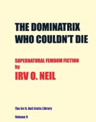 THE DOMINATRIX WHO COULDN'T DIE (The Irv O. Neil Erotic Library Book 9)