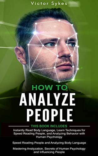 How to Analyze People: 3 in 1 - Read Body Language + Human Psychology + Influencing People
