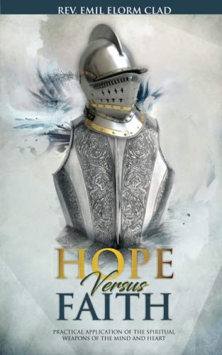 Hope Versus Faith: Practical Application Of The Spiritual Weapons Of The Mind And Heart (Faith Series) (Volume 1)