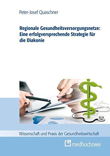 Regionale Gesundheitsversorgungsnetze: Eine erfolgsversprechende Strategie für die Diakonie (Wissenschaft und Praxis der Gesundheitswirtschaft, Band 2)