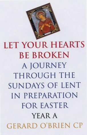 Let Your Hearts be Broken: A Journey Through the Sundays of Lent Year A in Preparation for Easter Gerard OBrien