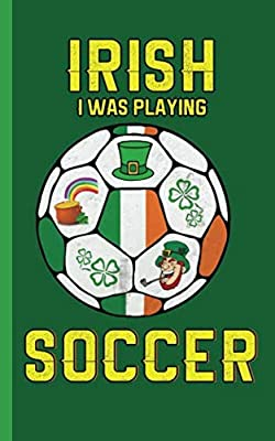 "Irish I Was Playing Soccer Journal Notebook - Lucky Ireland Notepad: Patriotic Pride DIY Writing Note Book - 100 Lined Pages + 8 Blank Sheets, Small Travel Size 5x8"" (Soccer Gear Gifts Vol 5)"