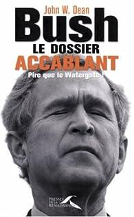 Bush, le dossier accablant. Pire que le Watergate ! par John W. Dean