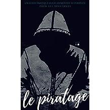 Le piratage: Un guide pratique pour apprendre le piratage pour les débutants (French Edition)