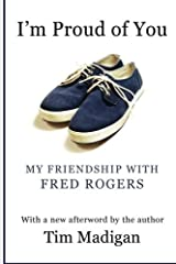 I'm Proud of You: My Friendship with Fred Rogers by Tim Madigan (2012-03-10)