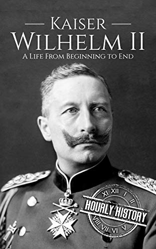 Kaiser Wilhelm II: A Life From Beginning to End (Adolf Hitler And His Rise To Power)