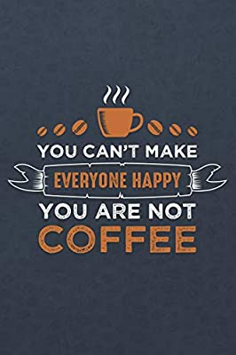 you can t make everyone happy you are not coffee coffee lovers