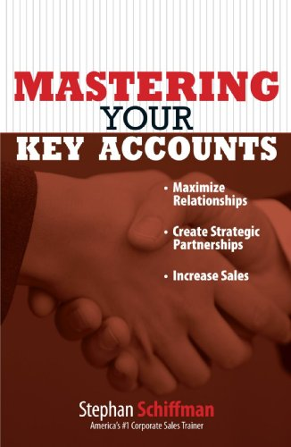 Mastering Your Key Accounts: Maximize Relationships; Create Strategic Partnerships; Increase Sales