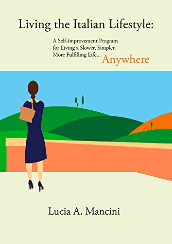 Living the Italian Lifestyle: A Self-improvement Program for Living A Slower, Simpler, More Fulfilling Life...Anywhere