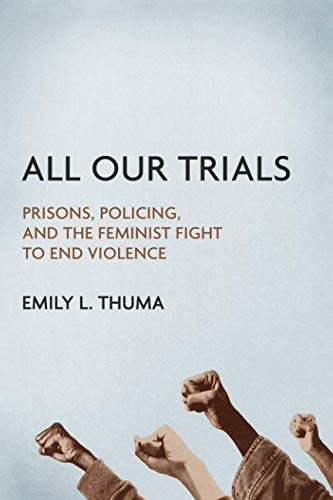 All Our Trials: Prisons, Policing, and the Feminist Fight to End Violence (Women, Gender, and Sexuality in American Hist