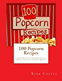 100 Popcorn Recipes: Discover how to make Chocolate Popcorn Pecan, Caramel Popcorn, Fire Grilled Popcorn and Much More!!