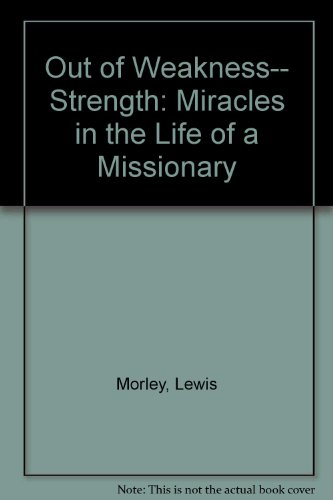 Out of Weakness-- Strength: Miracles in the Life of a Missionary