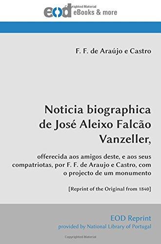 Download Noticia biographica de José Aleixo Falcão Vanzeller,: offerecida aos amigos deste, e aos seus compatriotas, por F. F. de Araujo e Castro, com o ... the Original from 1840] (Portuguese Edition) pdf