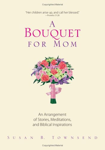 Read Online A Bouquet For Mom: An Arrangement of Stories, Meditations, And Biblical Inspirations pdf epub