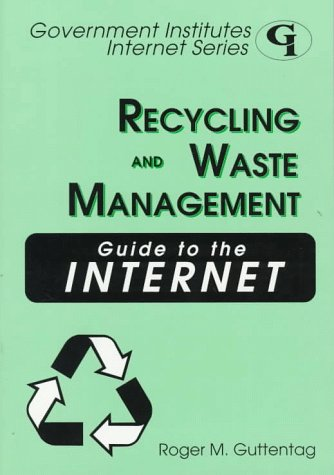 Recycling and Waste Management Guide to the Internet (Government Institutes Internet Series)