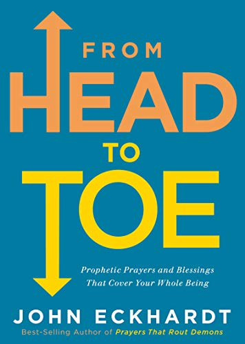From Head to Toe: Prophetic Prayers and Blessings That Cover Your Whole  Being