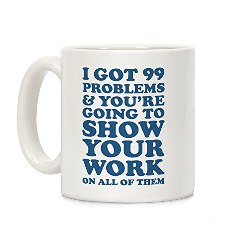 (LookHUMAN I Got 99 Problems & You're Going To Show Your Work On All Of Them White 11 Ounce Ceramic Coffee Mug)