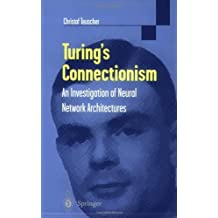 Turing's Connectionism: An Investigation of Neural Network Architectures (Discrete Mathematics and Theoretical Computer Science)