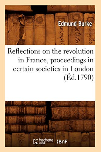 Reflections on the Revolution in France, Proceedings in Certain Societies in London (Ed.1790) (Sciences Sociales) (French Edition)
