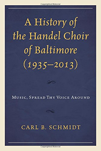 A History of the Handel Choir of Baltimore (1935–2013): Music, Spread Thy Voice Around by Lexington Books