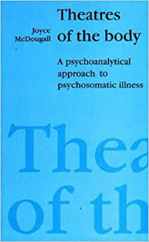Theatres of the Body: Psychoanalytic Approach to Psychosomatic Illness