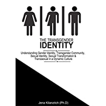 The Transgender Identity: Understanding Gender Identity, Transgender Community, Sexual Identity, Sexual Transformation and Transsexual in a dynamic culture