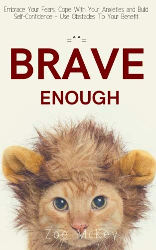 Brave Enough: Embrace Your Fears, Cope With Your Anxieties and Build Self-Confidence - Use Obstacles To Your Benefit by CreateSpace Independent Publishing Platform