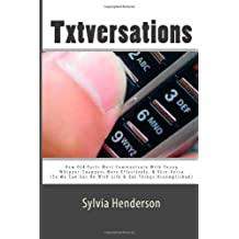 Txtversations: How Old Farts Must Communicate with Young Whipper-Snappers More Effectively, and Vice Versa (So We Can Get on with Life & Get Things Accomplished) by Sylvia Henderson (2010-04-01)