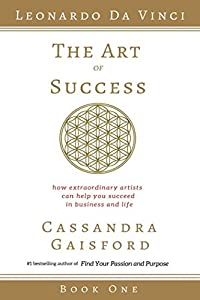 The Art of Success: How Extraordinary Artists Can Help You Succeed in Business and Life (Leonardo da Vinci) (Volume 1)
