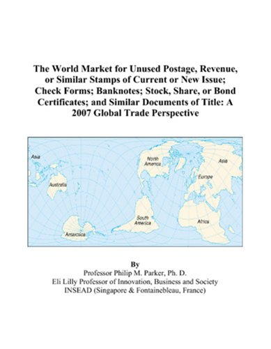 The World Market for Unused Postage, Revenue, or Similar Stamps of Current or New Issue; Check Forms; Banknotes; Stock, Share, or Bond Certificates; ... of Title: A 2007 Global Trade Perspective