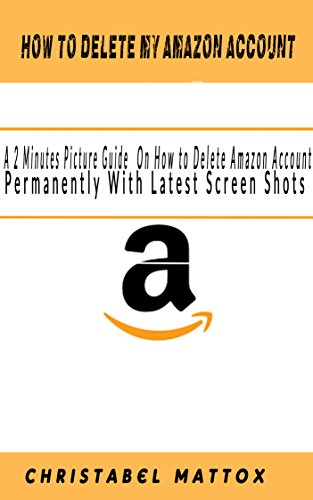 HOW TO DELETE MY AMAZON ACCOUNT: A 2-Minutes Picture Guide On How to Delete Amazon Account Permanently With Latest Screen Shots