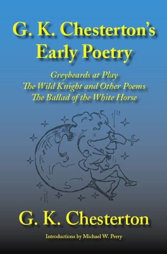 G. K. Chesterton's Early Poetry: Greybeards at Play, the Wild Knight and Other Stories, the Ballad of the White Horse pdf
