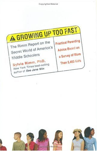 Growing Up Too Fast: The Rimm Report on the Secret World of Americas Middle Schoolers Sylvia Rimm