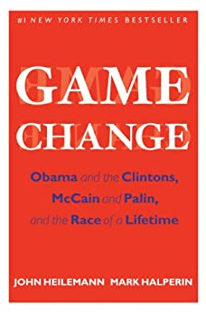 Game Change: Obama and the Clintons, McCain and Palin, and the Race of a Lifetime by [Heilemann, John, Halperin, Mark]