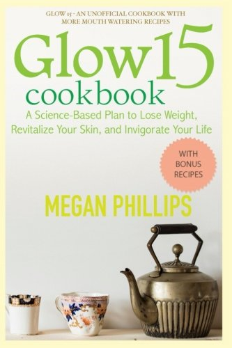 Glow 15 Cookbook: A Science - Based Plan to Lose Weight, Revitalize Your Skin, and Invigorate Your Life (Megan Phillips) by Megan Phillips