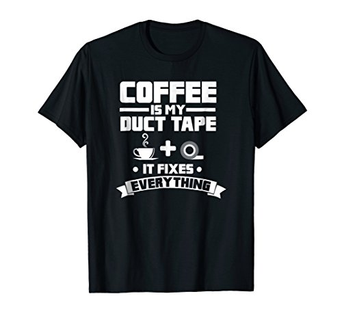 Coffee Is My Duct Tape It Fixes Everything Caffeine Shirt by Coffee Is My Duct Tape Caffeine Gift T-Shirts