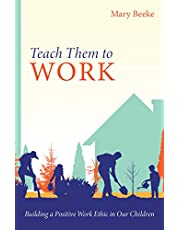 Teach Them to Work: Building a Positive Work Ethic in Our Children