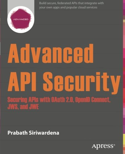Advanced API Security: Securing APIs with OAuth 2.0, OpenID Connect, JWS, and JWE by Siriwardena Prabath
