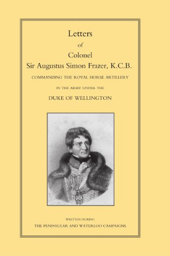 Letters of Colonel Sir Augustus Simon Frazer, K.C.B.: Commanding the Royal Horse Artillery in the Army under the Duke of Wellington