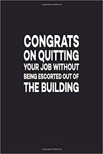 Congrats On Quitting Your Job Without Being Escorted Out Of
