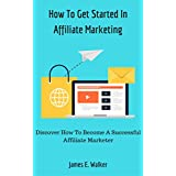 How To Get Started In Affiliate Marketing: Discover How To Become A Successful Affiliate Marketer