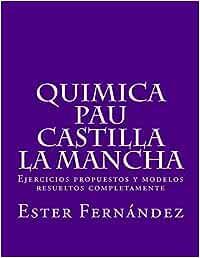 Quimica - PAU Castilla la Mancha: Ejercicios propuestos y modelos resueltos completamente: Amazon.es: feal/f, Ms ester/E fernandez/F: Libros